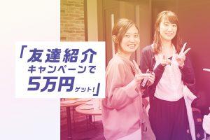 【5万円GETのチャンス!】友達紹介キャンペーン実施中です♪